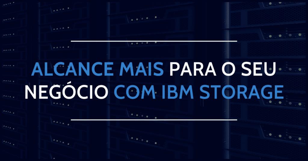 Alcance mais para o seu negócio com a IBM Storage