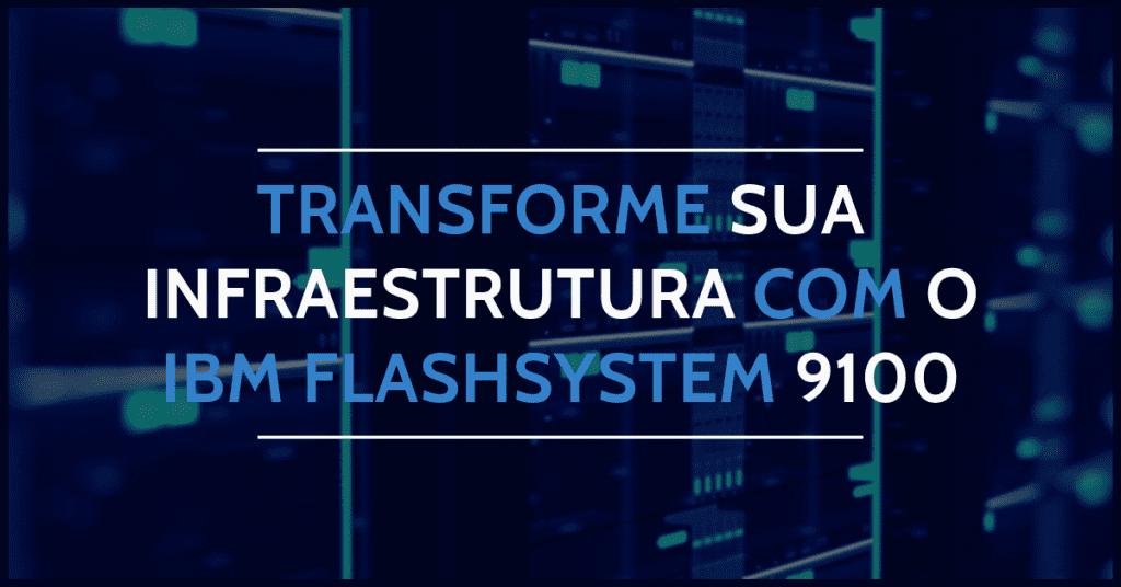 TRANSFORME SUA INFRAESTRUTURA COM O IBM FLASHSYSTEM 9100